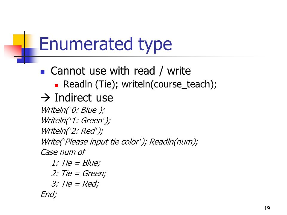 18 Enumerated type operation Logic compare If Course_teach >= E204111 then … Case Course_teach of E204111: Tie = Blue; E204325: Tie = Green; end; Ordinality Ord(Red)  2 Succ(Green)  Red