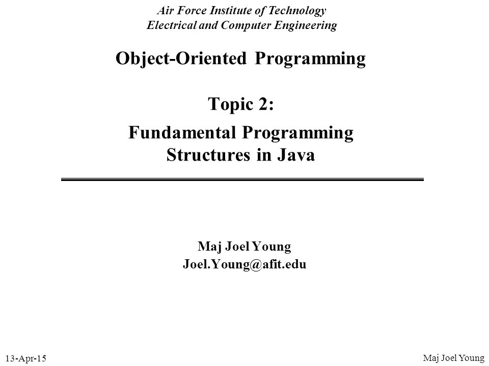 13-Apr-15 Air Force Institute of Technology Electrical and Computer Engineering Object-Oriented Programming Topic 2: Fundamental Programming Structure