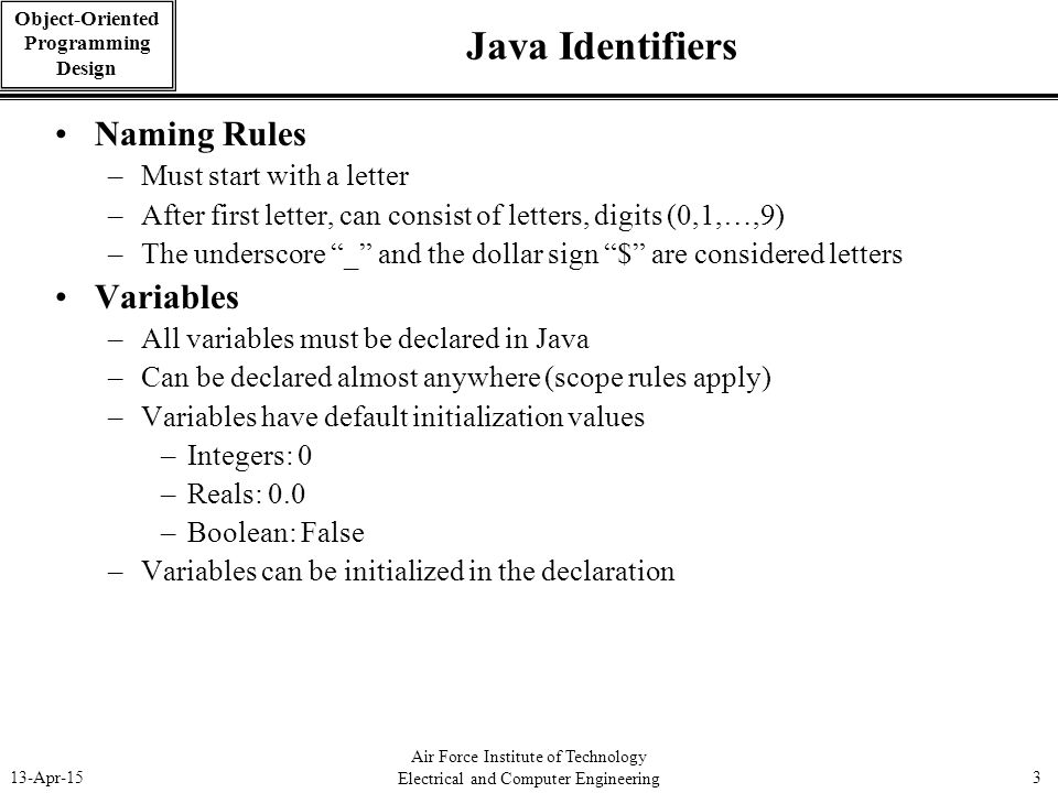 Air Force Institute of Technology Electrical and Computer Engineering 13-Apr-153 Object-Oriented Programming Design Java Identifiers Naming Rules –Mus