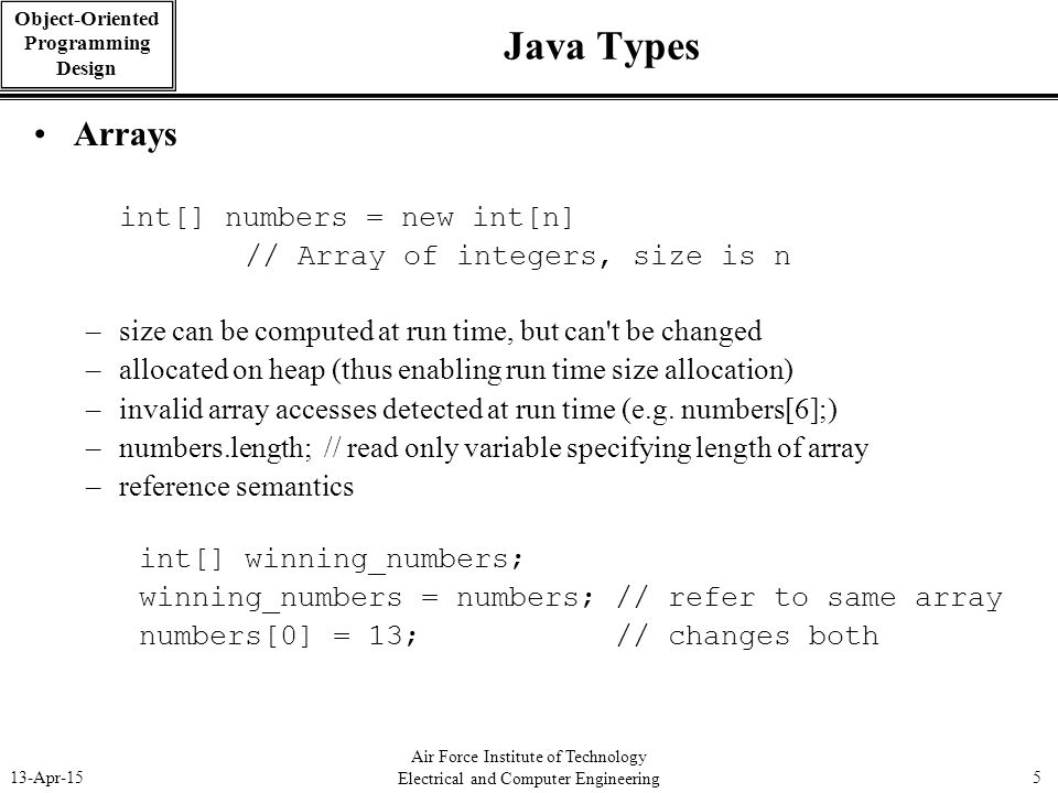Air Force Institute of Technology Electrical and Computer Engineering 13-Apr-155 Object-Oriented Programming Design Java Types Arrays int[] numbers =