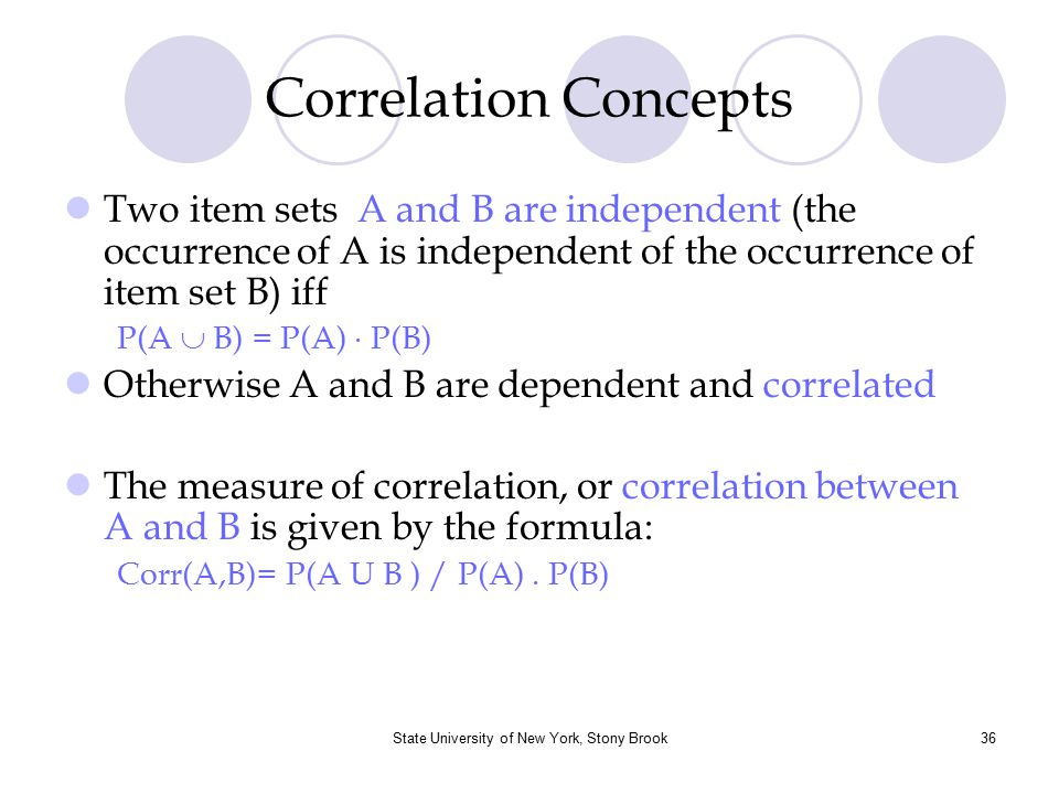 State University of New York, Stony Brook37 Correlation Concepts [Cont.] corr(A,B) >1 means that A and B are positively correlated i.e.