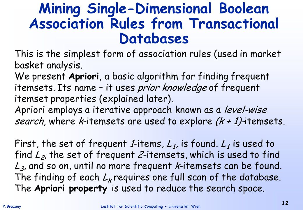 Institut für Scientific Computing - Universität WienP.Brezany 12 Mining Single-Dimensional Boolean Association Rules from Transactional Databases This is the simplest form of association rules (used in market basket analysis.