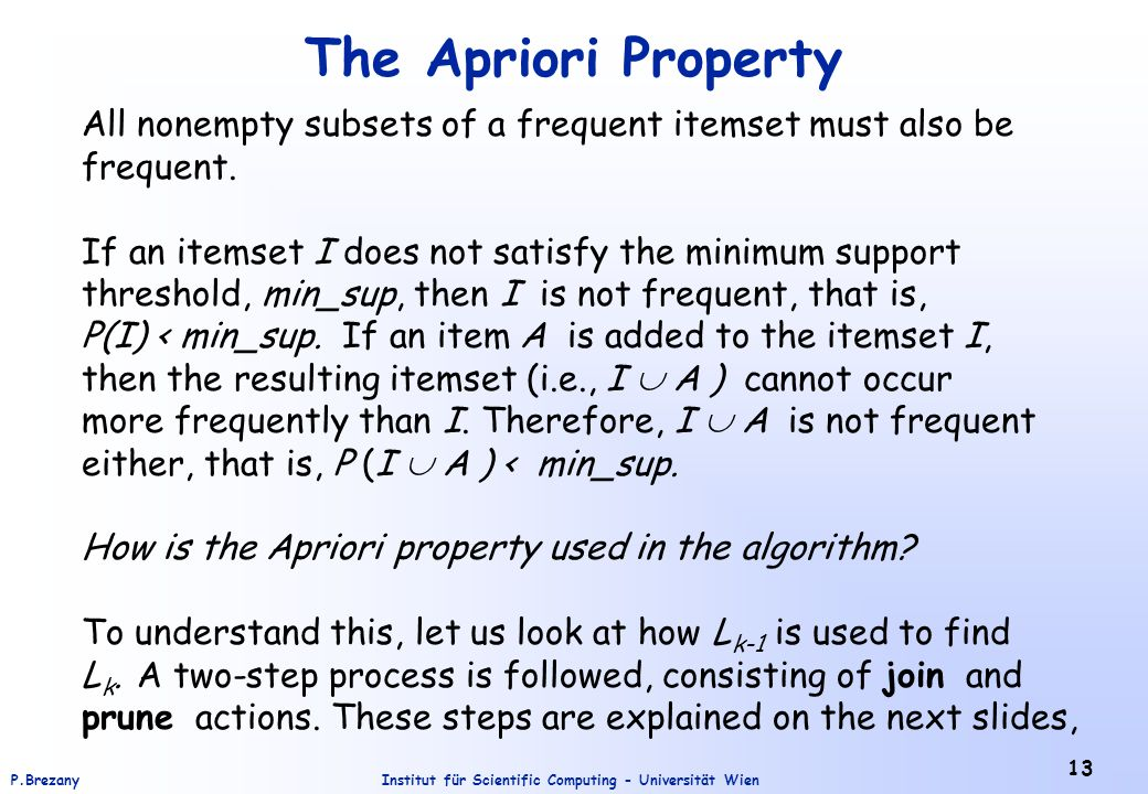 Institut für Scientific Computing - Universität WienP.Brezany 13 The Apriori Property All nonempty subsets of a frequent itemset must also be frequent.
