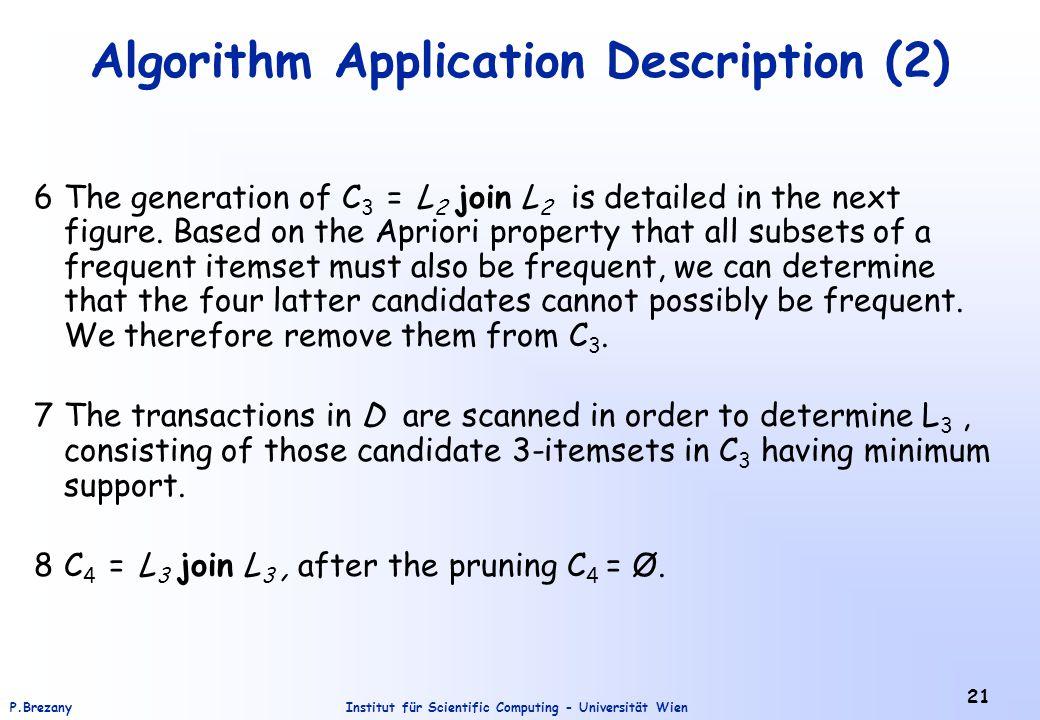 Institut für Scientific Computing - Universität WienP.Brezany 21 Algorithm Application Description (2) 6The generation of C 3 = L 2 join L 2 is detailed in the next figure.