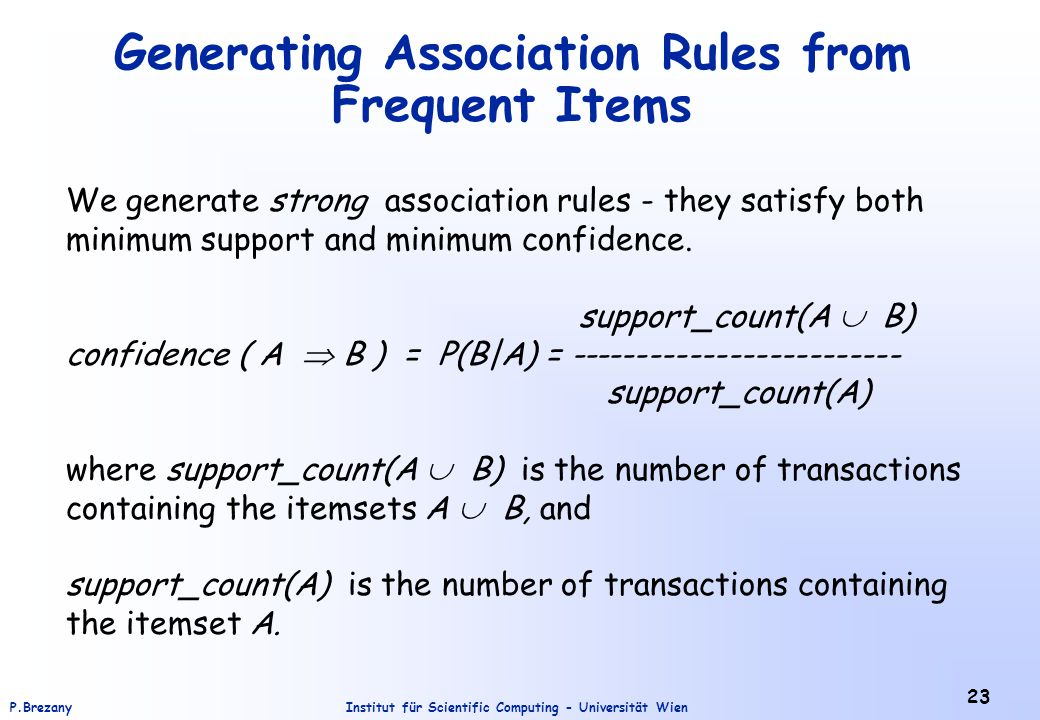 Institut für Scientific Computing - Universität WienP.Brezany 23 Generating Association Rules from Frequent Items We generate strong association rules - they satisfy both minimum support and minimum confidence.
