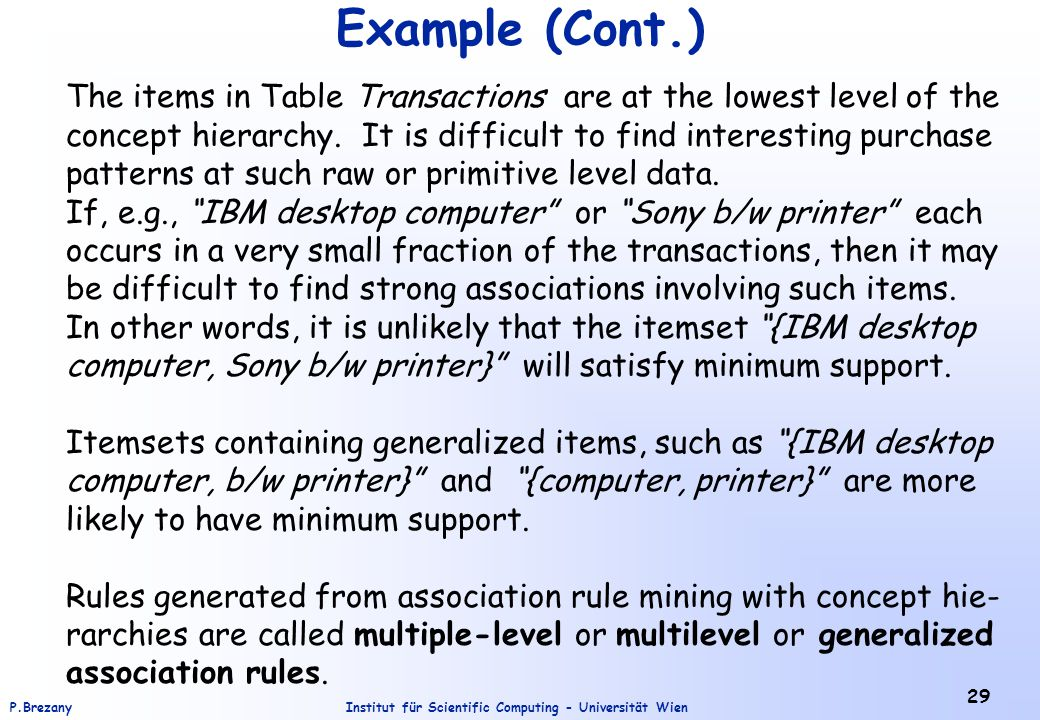 Institut für Scientific Computing - Universität WienP.Brezany 29 Example (Cont.) The items in Table Transactions are at the lowest level of the concept hierarchy.