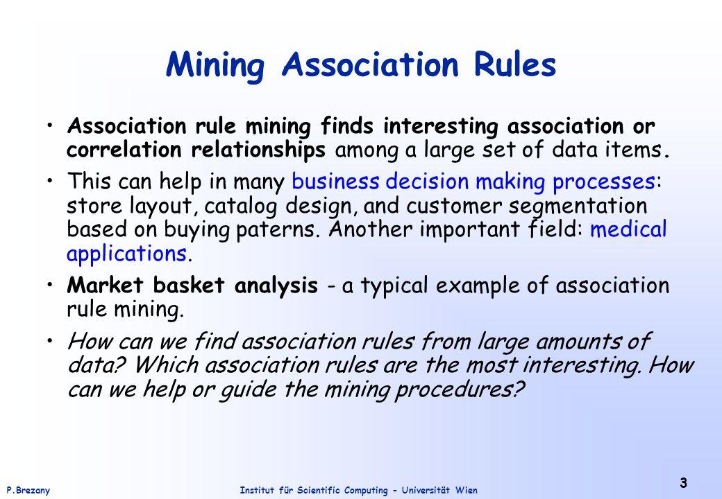 Institut für Scientific Computing - Universität WienP.Brezany 3 Mining Association Rules Association rule mining finds interesting association or corr