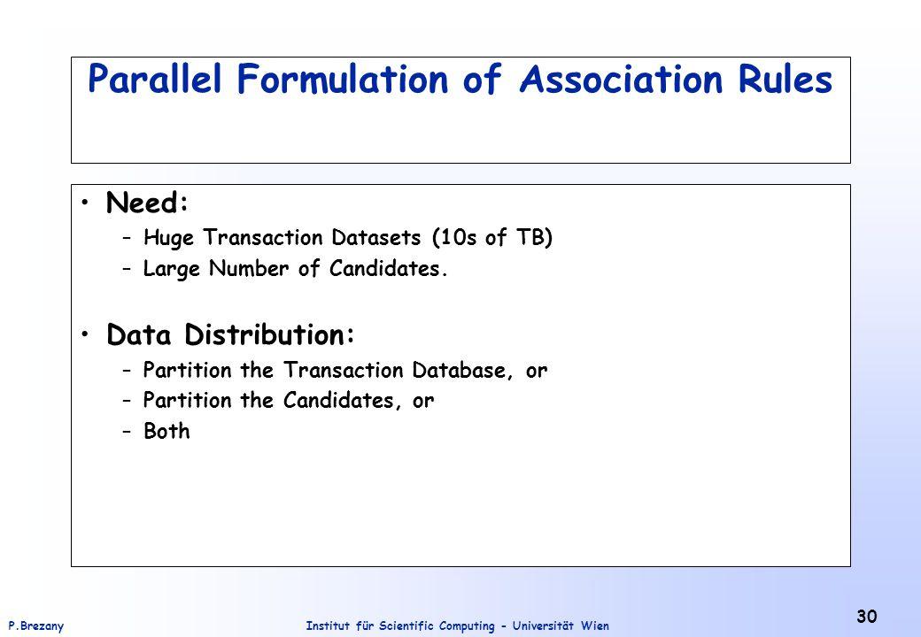 Institut für Scientific Computing - Universität WienP.Brezany 30 Parallel Formulation of Association Rules Need: –Huge Transaction Datasets (10s of TB