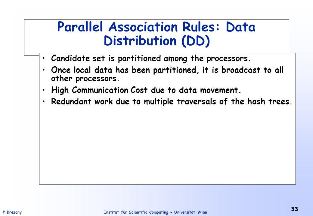 Institut für Scientific Computing - Universität WienP.Brezany 33 Parallel Association Rules: Data Distribution (DD) Candidate set is partitioned among