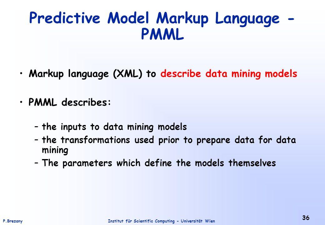 Institut für Scientific Computing - Universität WienP.Brezany 36 Predictive Model Markup Language - PMML Markup language (XML) to describe data mining