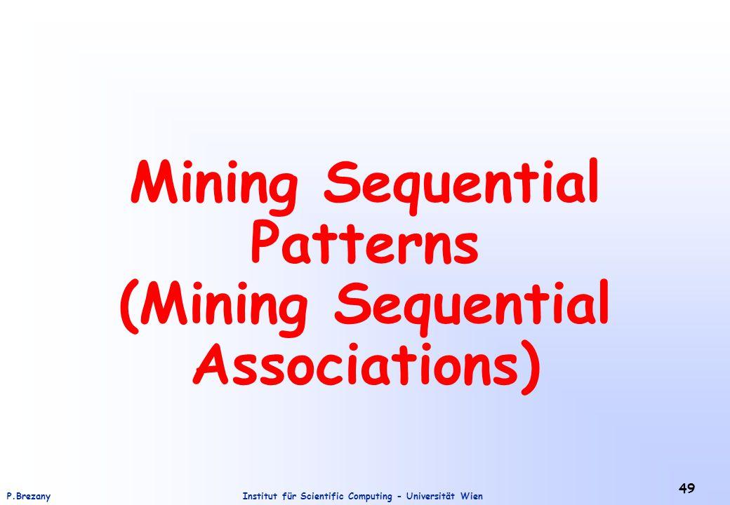 Institut für Scientific Computing - Universität WienP.Brezany 49 Mining Sequential Patterns (Mining Sequential Associations)