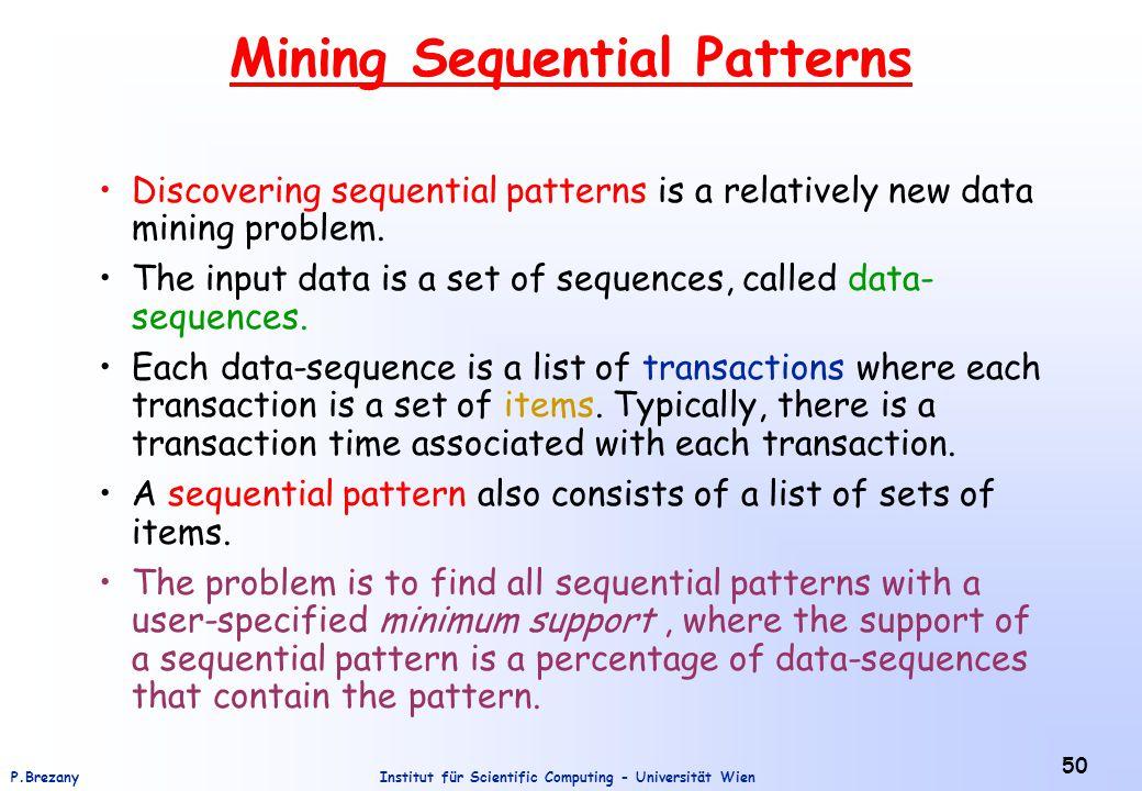 Institut für Scientific Computing - Universität WienP.Brezany 50 Mining Sequential Patterns Discovering sequential patterns is a relatively new data mining problem.