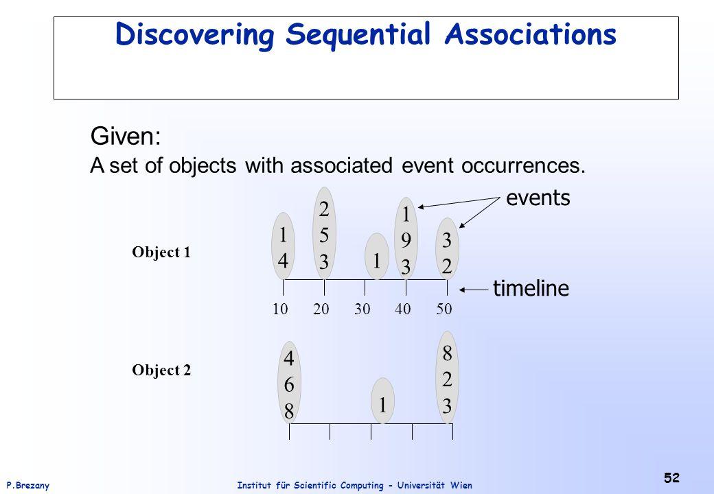 Institut für Scientific Computing - Universität WienP.Brezany 52 Discovering Sequential Associations Object 2 Object 1 823823 468468 1 1414 1 253253 1