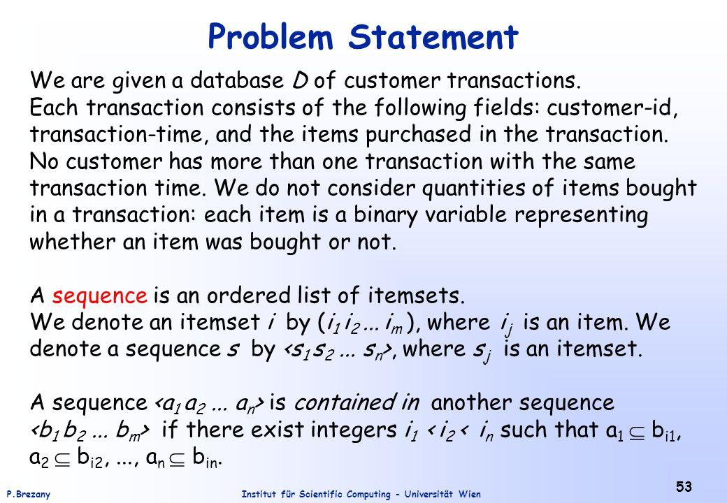 Institut für Scientific Computing - Universität WienP.Brezany 53 Problem Statement We are given a database D of customer transactions. Each transactio