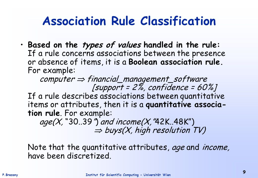 Institut für Scientific Computing - Universität WienP.Brezany 9 Association Rule Classification Based on the types of values handled in the rule: If a rule concerns associations between the presence or absence of items, it is a Boolean association rule.