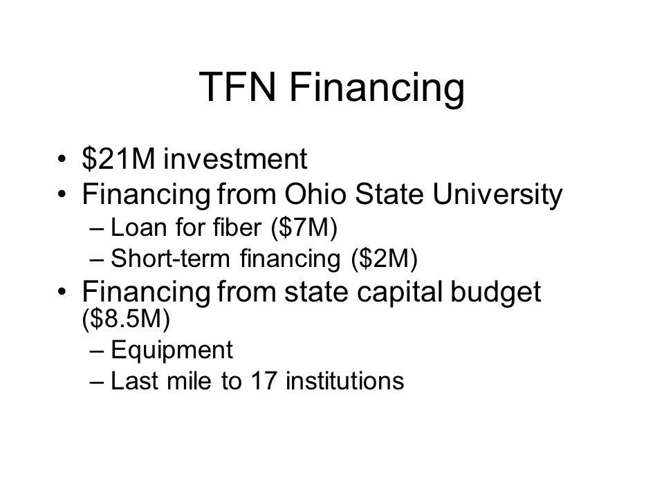 TFN Financing $21M investment Financing from Ohio State University –Loan for fiber ($7M) –Short-term financing ($2M) Financing from state capital budg