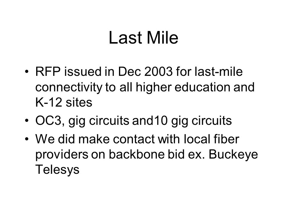 Last Mile RFP issued in Dec 2003 for last-mile connectivity to all higher education and K-12 sites OC3, gig circuits and10 gig circuits We did make co