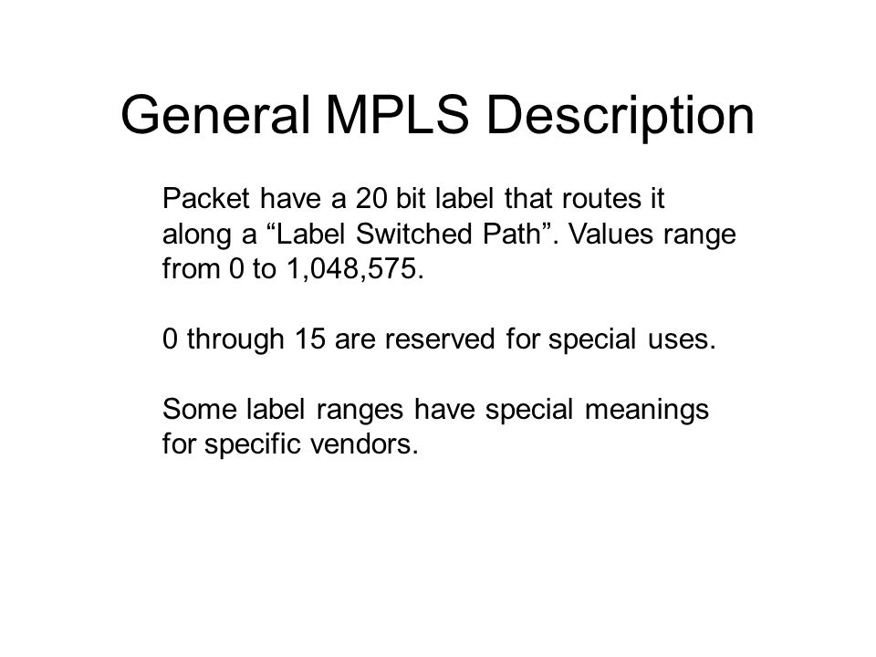 """Packet have a 20 bit label that routes it along a """"Label Switched Path"""". Values range from 0 to 1,048,575. 0 through 15 are reserved for special uses."""