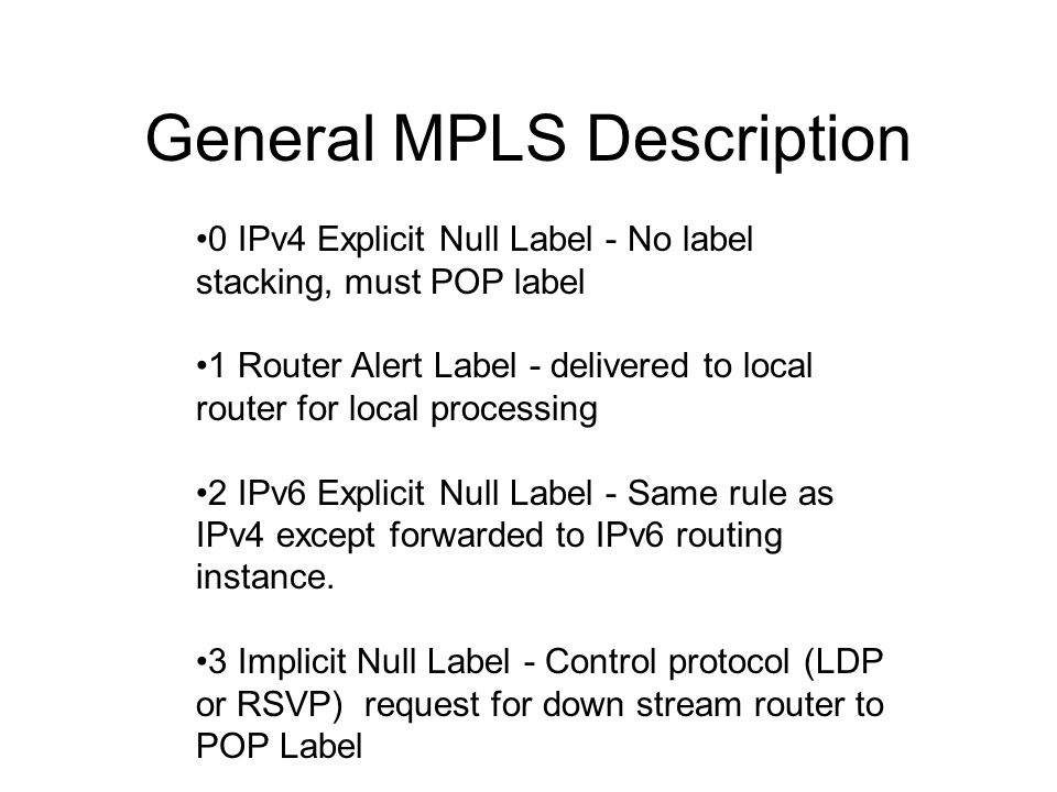 General MPLS Description 0 IPv4 Explicit Null Label - No label stacking, must POP label 1 Router Alert Label - delivered to local router for local pro