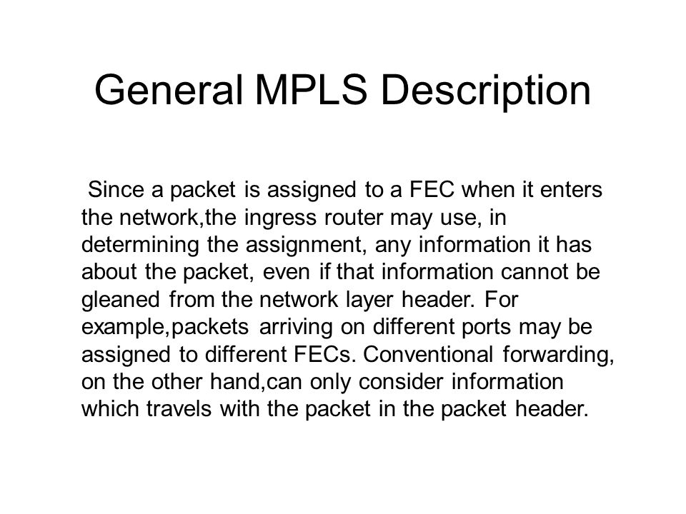 General MPLS Description Since a packet is assigned to a FEC when it enters the network,the ingress router may use, in determining the assignment, any