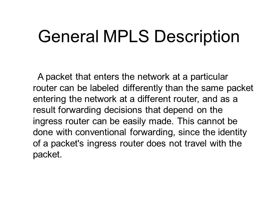 General MPLS Description A packet that enters the network at a particular router can be labeled differently than the same packet entering the network