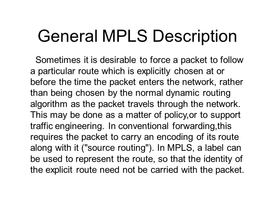 General MPLS Description Sometimes it is desirable to force a packet to follow a particular route which is explicitly chosen at or before the time the