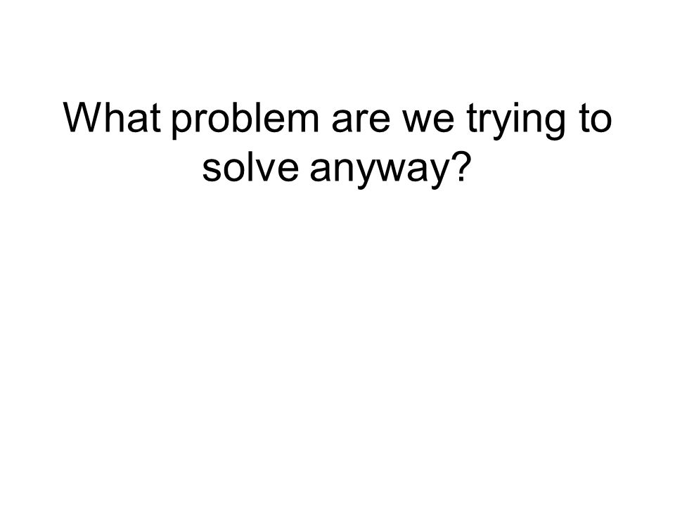 What problem are we trying to solve anyway?