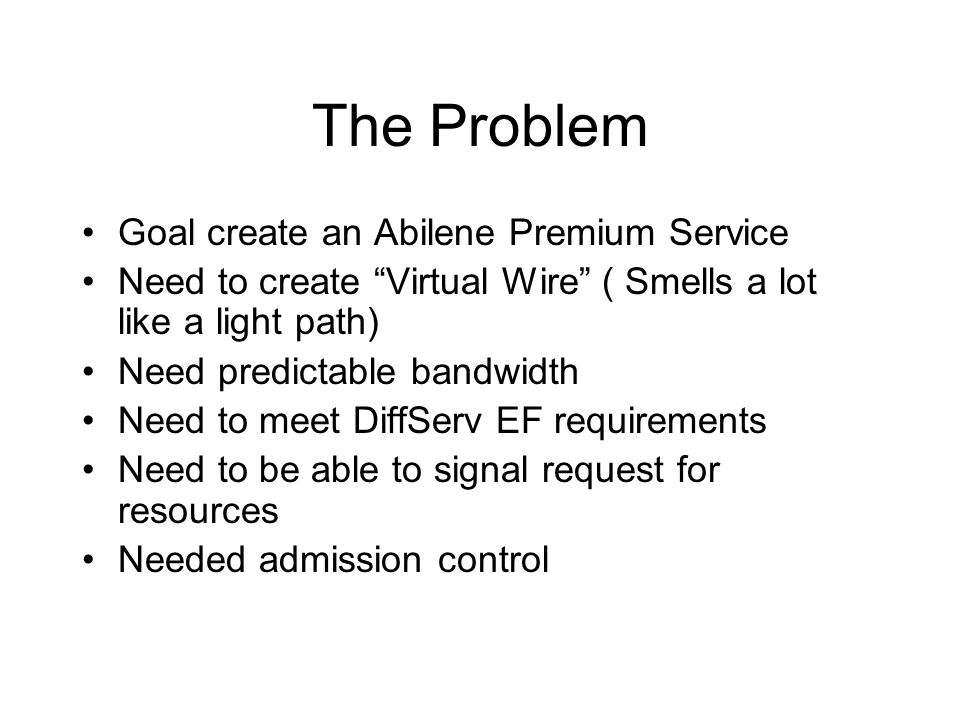 """The Problem Goal create an Abilene Premium Service Need to create """"Virtual Wire"""" ( Smells a lot like a light path) Need predictable bandwidth Need to"""