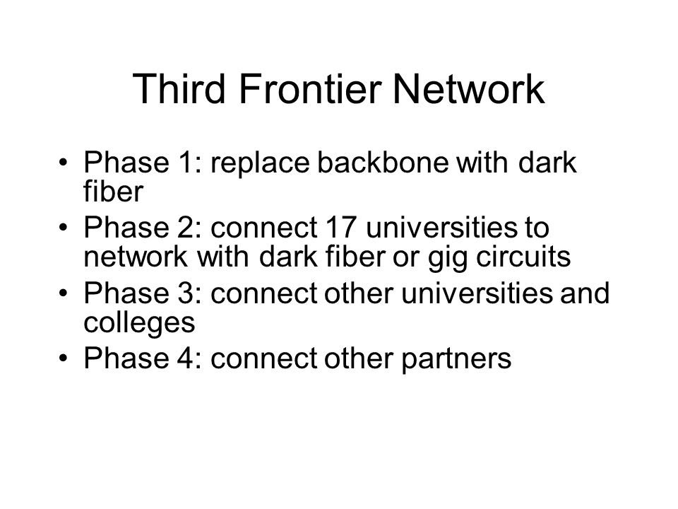 Third Frontier Network Phase 1: replace backbone with dark fiber Phase 2: connect 17 universities to network with dark fiber or gig circuits Phase 3: