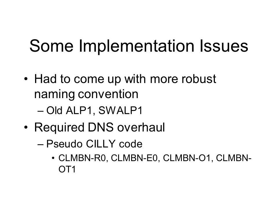 Some Implementation Issues Had to come up with more robust naming convention –Old ALP1, SWALP1 Required DNS overhaul –Pseudo CILLY code CLMBN-R0, CLMB