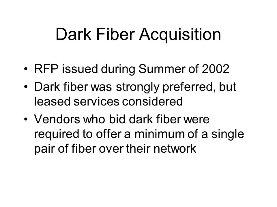 Dark Fiber Acquisition RFP issued during Summer of 2002 Dark fiber was strongly preferred, but leased services considered Vendors who bid dark fiber w