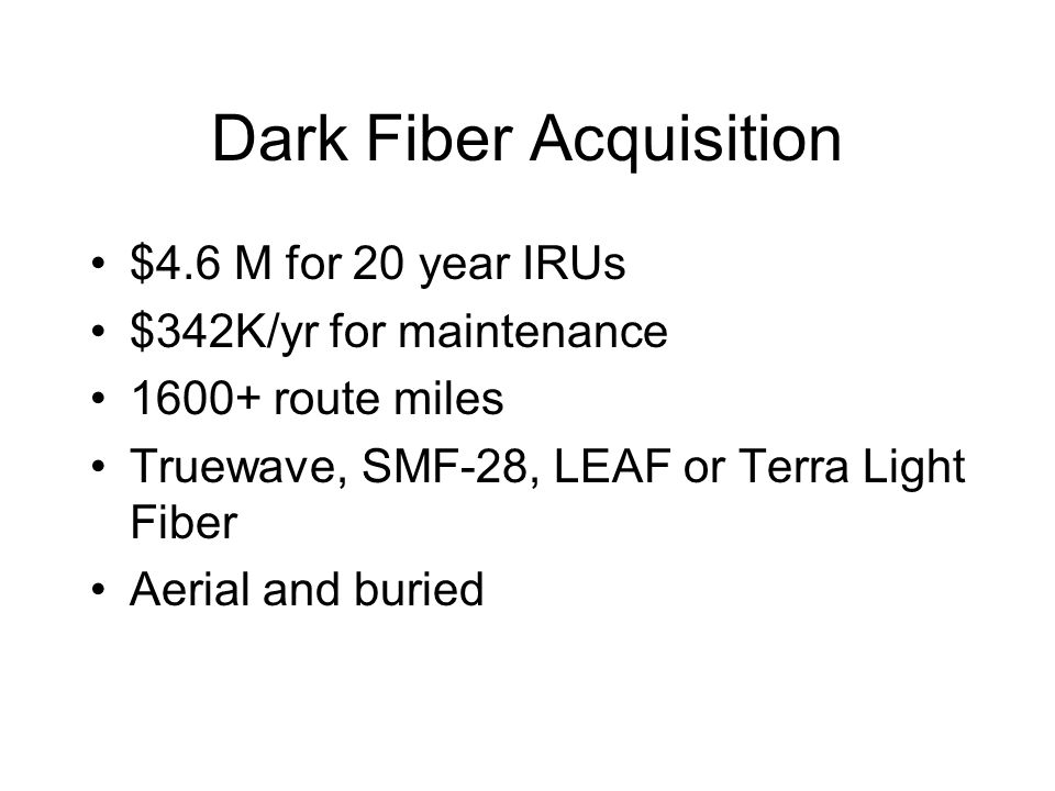 Dark Fiber Acquisition $4.6 M for 20 year IRUs $342K/yr for maintenance 1600+ route miles Truewave, SMF-28, LEAF or Terra Light Fiber Aerial and burie