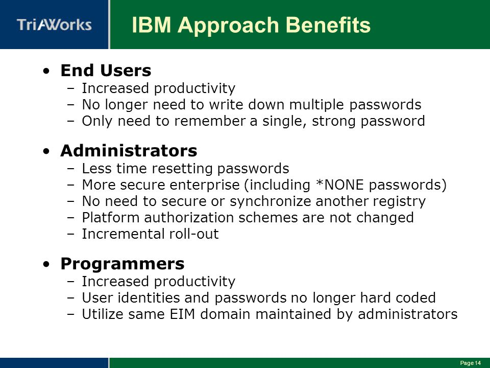 Page 14 IBM Approach Benefits End Users –Increased productivity –No longer need to write down multiple passwords –Only need to remember a single, strong password Administrators –Less time resetting passwords –More secure enterprise (including *NONE passwords) –No need to secure or synchronize another registry –Platform authorization schemes are not changed –Incremental roll-out Programmers –Increased productivity –User identities and passwords no longer hard coded –Utilize same EIM domain maintained by administrators