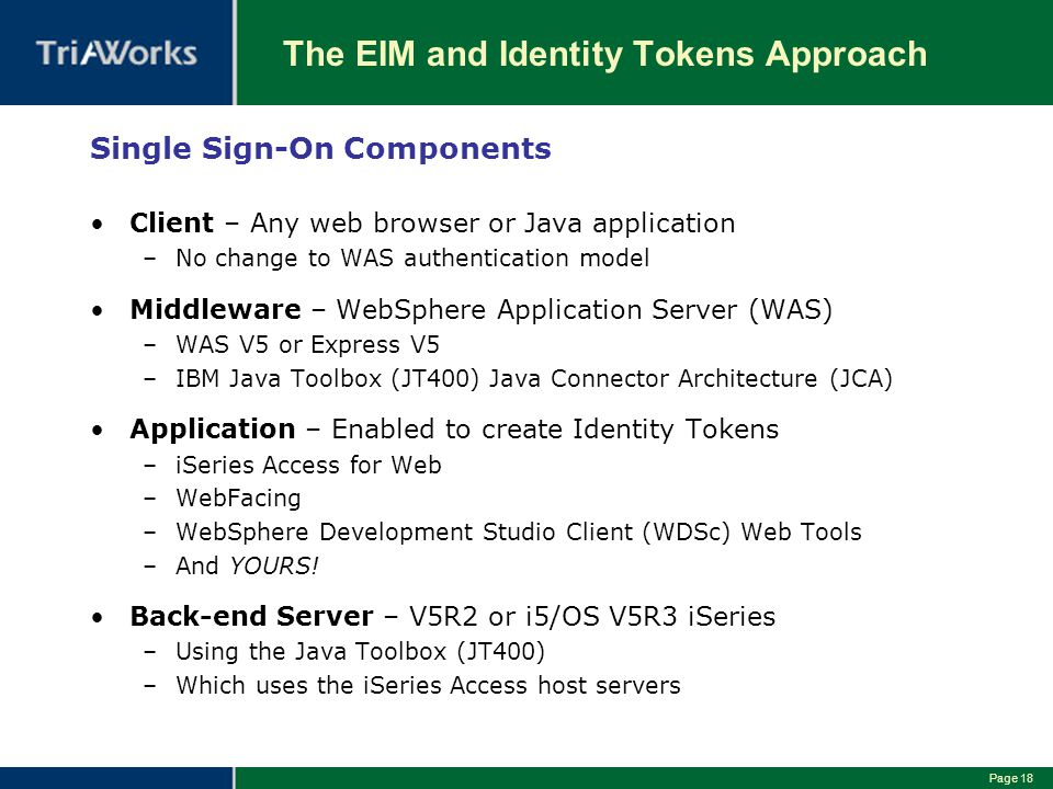 Page 18 The EIM and Identity Tokens Approach Single Sign-On Components Client – Any web browser or Java application –No change to WAS authentication model Middleware – WebSphere Application Server (WAS) –WAS V5 or Express V5 –IBM Java Toolbox (JT400) Java Connector Architecture (JCA) Application – Enabled to create Identity Tokens –iSeries Access for Web –WebFacing –WebSphere Development Studio Client (WDSc) Web Tools –And YOURS.