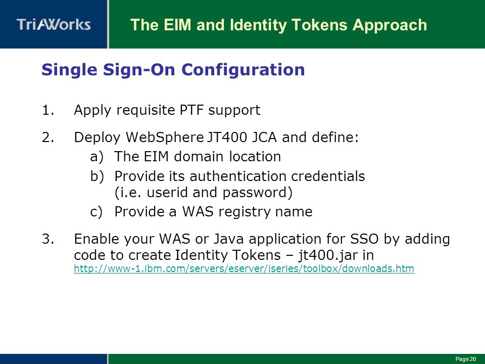 Page 20 The EIM and Identity Tokens Approach Single Sign-On Configuration 1.Apply requisite PTF support 2.Deploy WebSphere JT400 JCA and define: a)The EIM domain location b)Provide its authentication credentials (i.e.