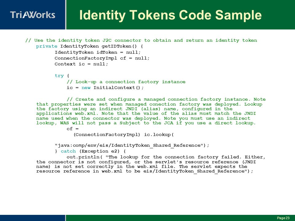 Page 23 Identity Tokens Code Sample // Use the identity token J2C connector to obtain and return an identity token private IdentityToken getIDToken() { IdentityToken idToken = null; ConnectionFactoryImpl cf = null; Context ic = null; try { // Look-up a connection factory instance ic = new InitialContext(); // Create and configure a managed connection factory instance.