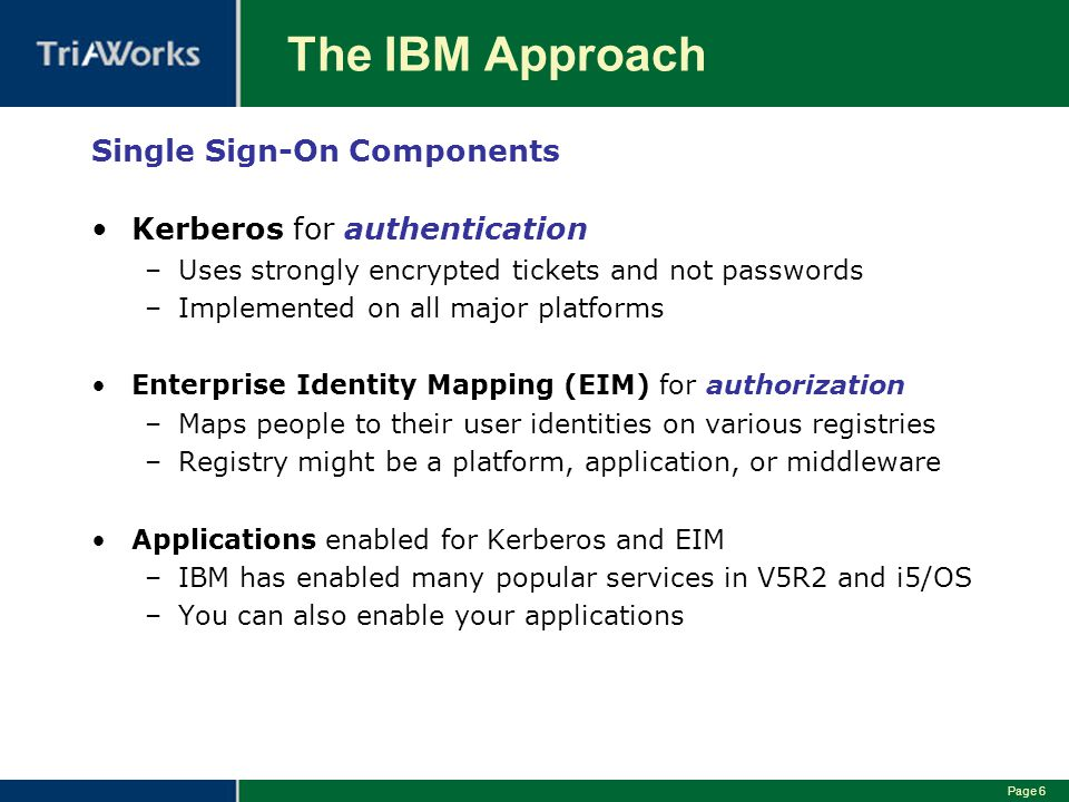 Page 6 The IBM Approach Single Sign-On Components Kerberos for authentication –Uses strongly encrypted tickets and not passwords –Implemented on all major platforms Enterprise Identity Mapping (EIM) for authorization –Maps people to their user identities on various registries –Registry might be a platform, application, or middleware Applications enabled for Kerberos and EIM –IBM has enabled many popular services in V5R2 and i5/OS –You can also enable your applications