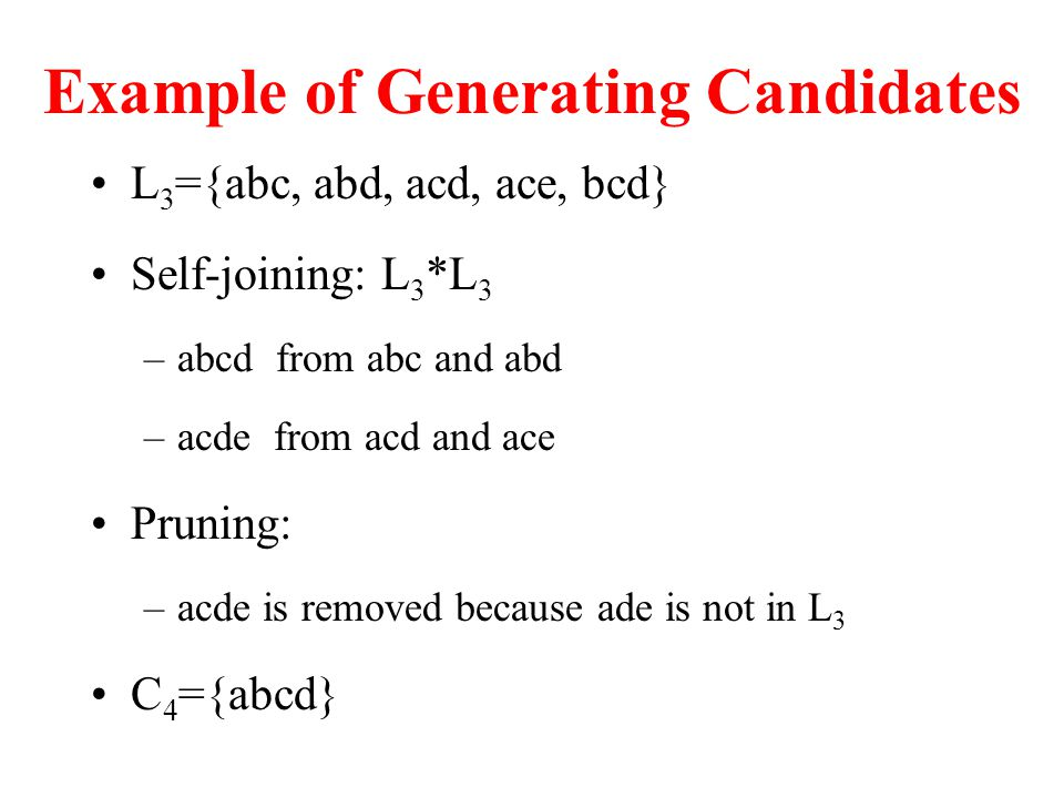 Example of Generating Candidates L 3 ={abc, abd, acd, ace, bcd} Self-joining: L 3 *L 3 –abcd from abc and abd –acde from acd and ace Pruning: –acde is removed because ade is not in L 3 C 4 ={abcd}