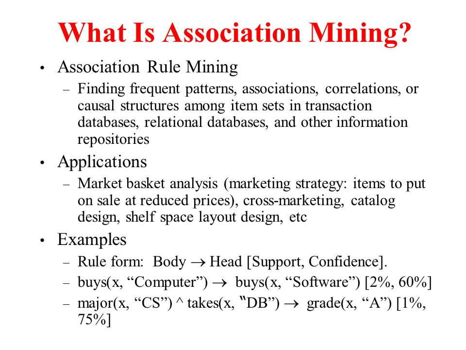 What Is Association Mining? Association Rule Mining – Finding frequent patterns, associations, correlations, or causal structures among item sets in t