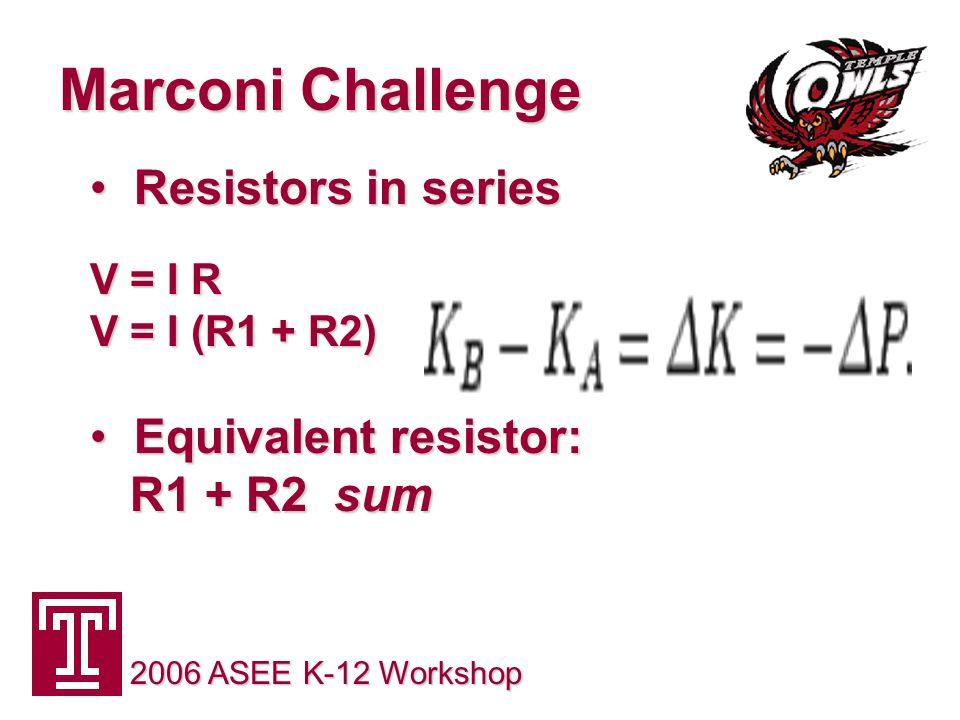 Marconi Challenge 2006 ASEE K-12 Workshop Resistors in series Resistors in series V = I R V = I R V = I (R1 + R2) Equivalent resistor: R1 + R2 sum Equivalent resistor: R1 + R2 sum