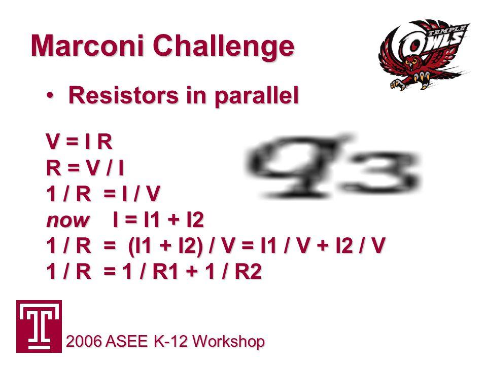 Marconi Challenge 2006 ASEE K-12 Workshop Resistors in parallel Resistors in parallel V = I R V = I R R = V / I 1 / R = I / V now I = I1 + I2 1 / R = (I1 + I2) / V = I1 / V + I2 / V 1 / R = 1 / R1 + 1 / R2