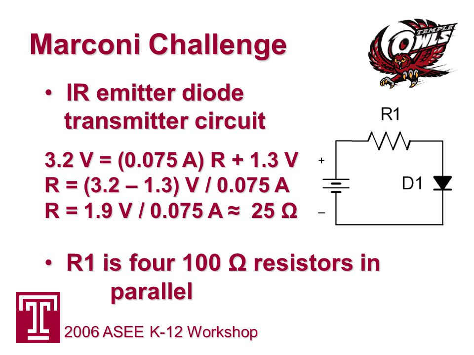 Marconi Challenge 2006 ASEE K-12 Workshop IR emitter diode transmitter circuit IR emitter diode transmitter circuit 3.2 V = (0.075 A) R + 1.3 V R = (3.2 – 1.3) V / 0.075 A R = 1.9 V / 0.075 A ≈ 25 Ω R1 is four 100 Ω resistors in parallel R1 is four 100 Ω resistors in parallel