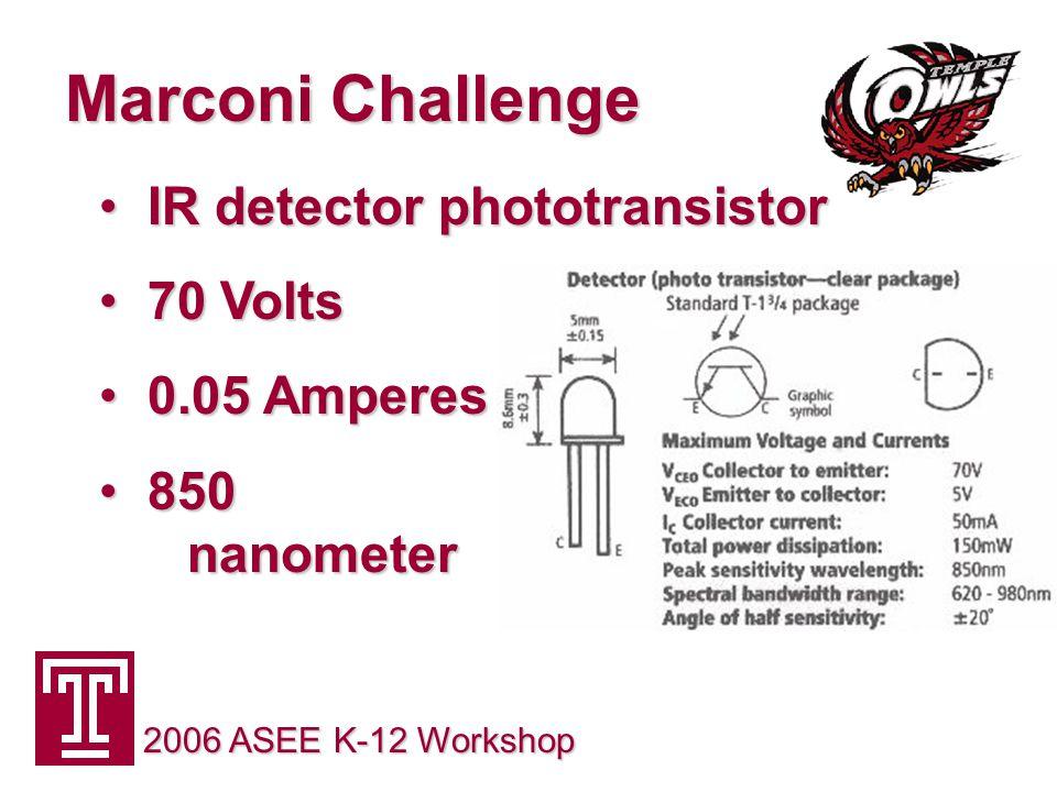 Marconi Challenge 2006 ASEE K-12 Workshop IR detector phototransistor IR detector phototransistor 70 Volts 70 Volts 0.05 Amperes 0.05 Amperes 850 nanometer 850 nanometer