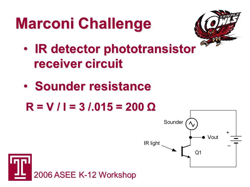 Marconi Challenge 2006 ASEE K-12 Workshop IR detector phototransistor receiver circuit IR detector phototransistor receiver circuit Sounder resistance Sounder resistance R = V / I = 3 /.015 = 200 Ω R = V / I = 3 /.015 = 200 Ω