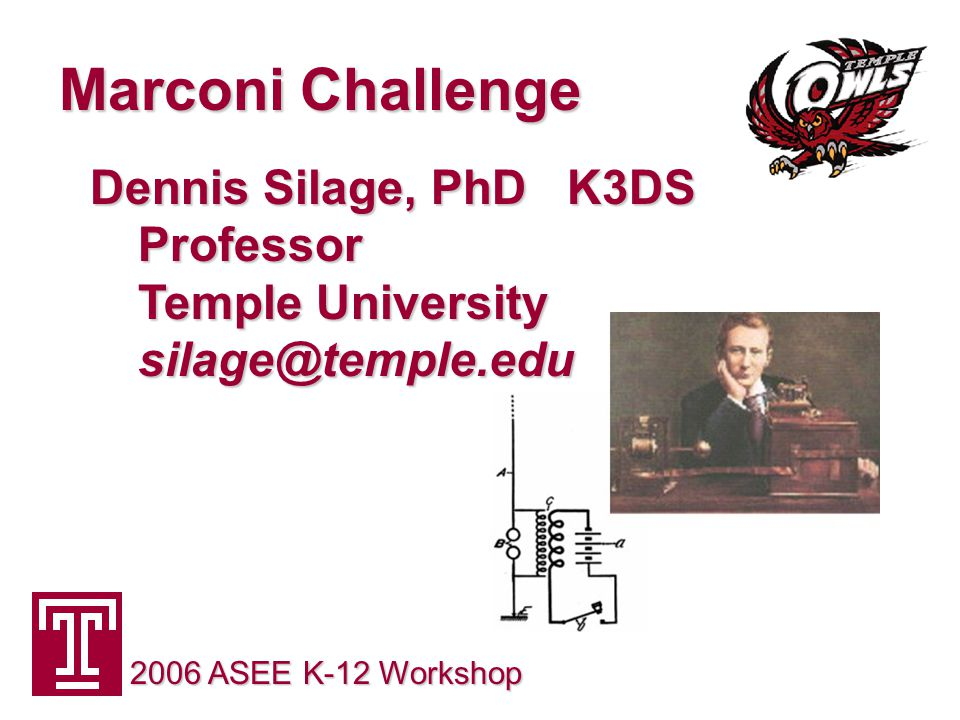 Marconi Challenge 2006 ASEE K-12 Workshop Dennis Silage, PhD K3DS Professor Temple University silage@temple.edu