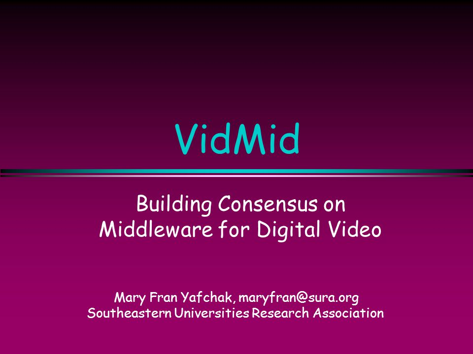 VidMid Building Consensus on Middleware for Digital Video Mary Fran Yafchak, maryfran@sura.org Southeastern Universities Research Association