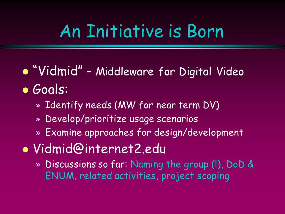 "An Initiative is Born l ""Vidmid"" - Middleware for Digital Video l Goals: » Identify needs (MW for near term DV) » Develop/prioritize usage scenarios »"
