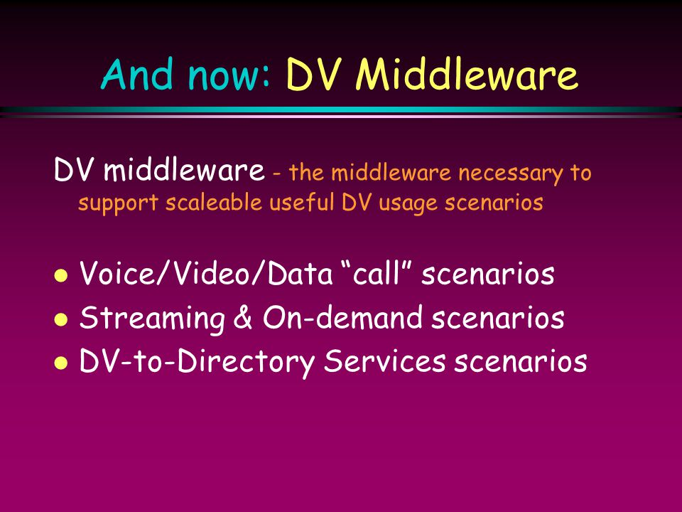 "And now: DV Middleware DV middleware - the middleware necessary to support scaleable useful DV usage scenarios l Voice/Video/Data ""call"" scenarios l S"