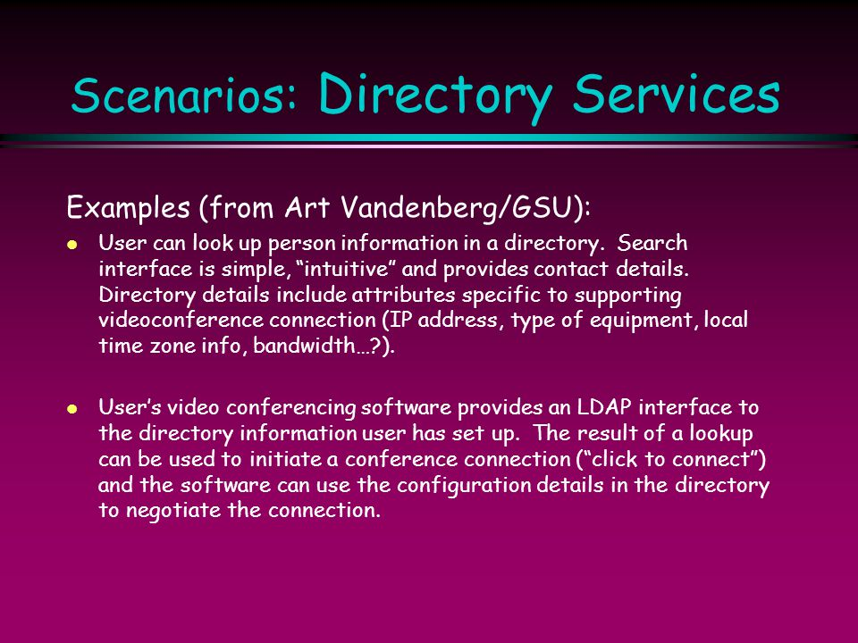 "Scenarios: Directory Services Examples (from Art Vandenberg/GSU): l User can look up person information in a directory. Search interface is simple, ""i"