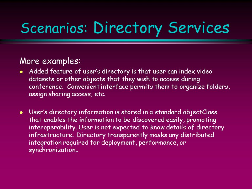 Scenarios: Directory Services More examples: l Added feature of user's directory is that user can index video datasets or other objects that they wish